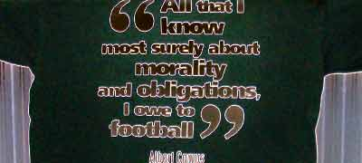 All that I know most surely about morality and obligations, I owe to football --- Albert Camus (shirt from Philosophy Football, a highly recommended company)